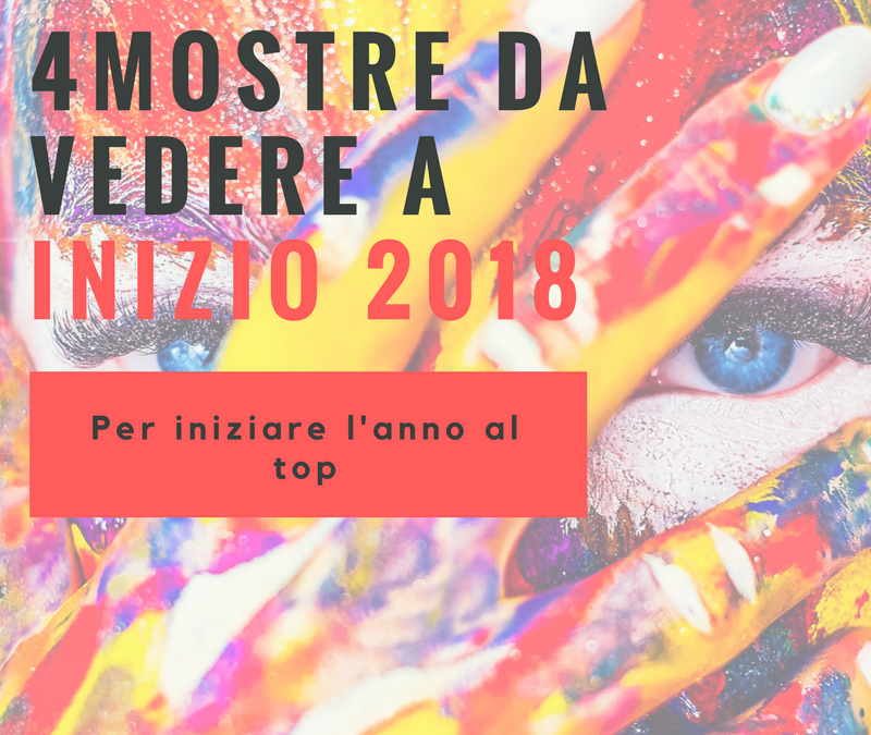 Le 4 Mostre Italiane da Vedere a Inizio Anno per cominciare il 2018 al Top